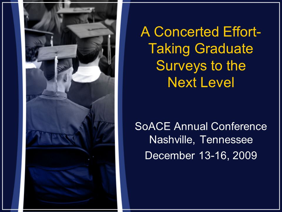 A Concerted Effort- Taking Graduate Surveys to the Next Level SoACE Annual Conference Nashville, Tennessee December 13-16, 2009