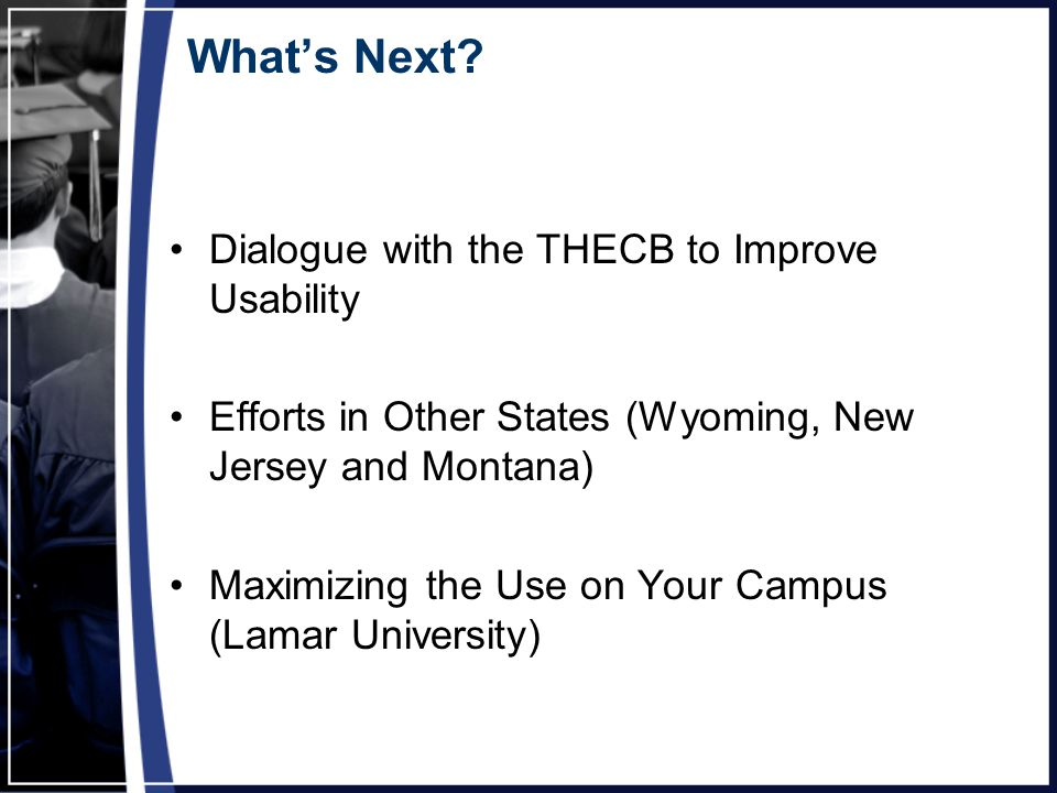 What's Next? Dialogue with the THECB to Improve Usability Efforts in Other States (Wyoming, New Jersey and Montana) Maximizing the Use on Your Campus
