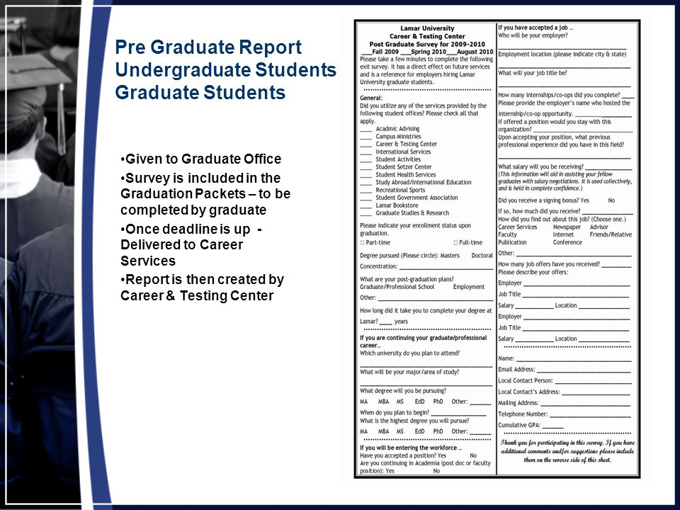 Pre Graduate Report Undergraduate Students Graduate Students Given to Graduate Office Survey is included in the Graduation Packets – to be completed by graduate Once deadline is up - Delivered to Career Services Report is then created by Career & Testing Center