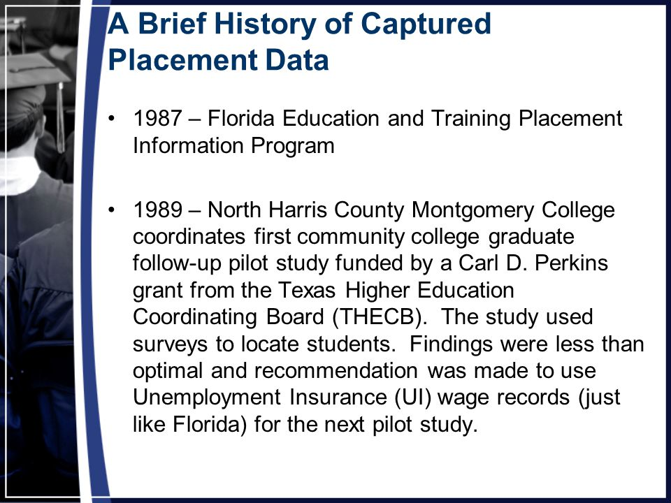 A Brief History of Captured Placement Data 1987 – Florida Education and Training Placement Information Program 1989 – North Harris County Montgomery College coordinates first community college graduate follow-up pilot study funded by a Carl D.