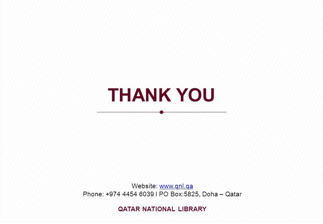 THANK YOU Website: www.qnl.qawww.qnl.qa Phone: +974 4454 6039 l PO Box:5825, Doha – Qatar QATAR NATIONAL LIBRARY