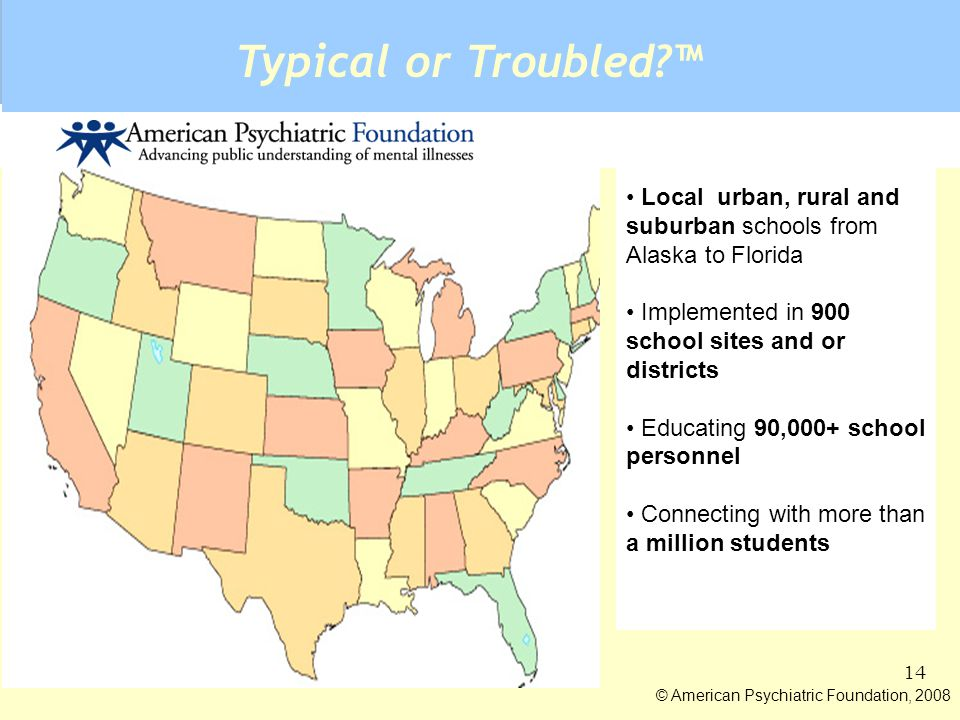 13 © American Psychiatric Foundation, 2008 School Community Informed Program Research based program Community informed every element Materials develop