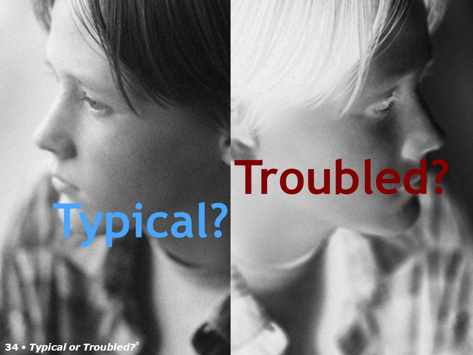 33 Typical or Troubled? TM Mood disorders Anxiety disorders Psychotic disorders Behavioral/disruptive disorders Teen Mental Health Disorders