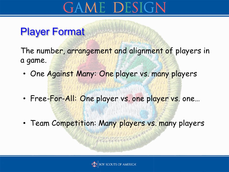 Player Format The number, arrangement and alignment of players in a game. One Against Many: One player vs. many players Free-For-All: One player vs. o