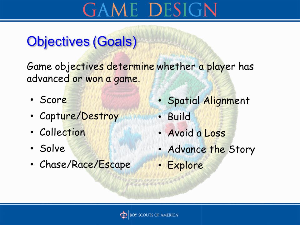 Objectives (Goals) Game objectives determine whether a player has advanced or won a game.
