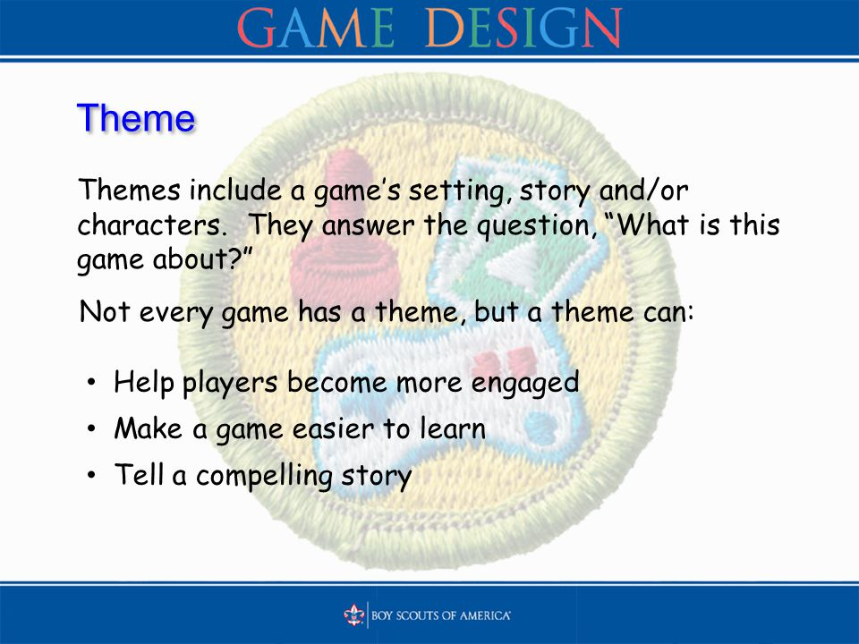 "Theme Themes include a game's setting, story and/or characters. They answer the question, ""What is this game about?"" Help players become more engaged"