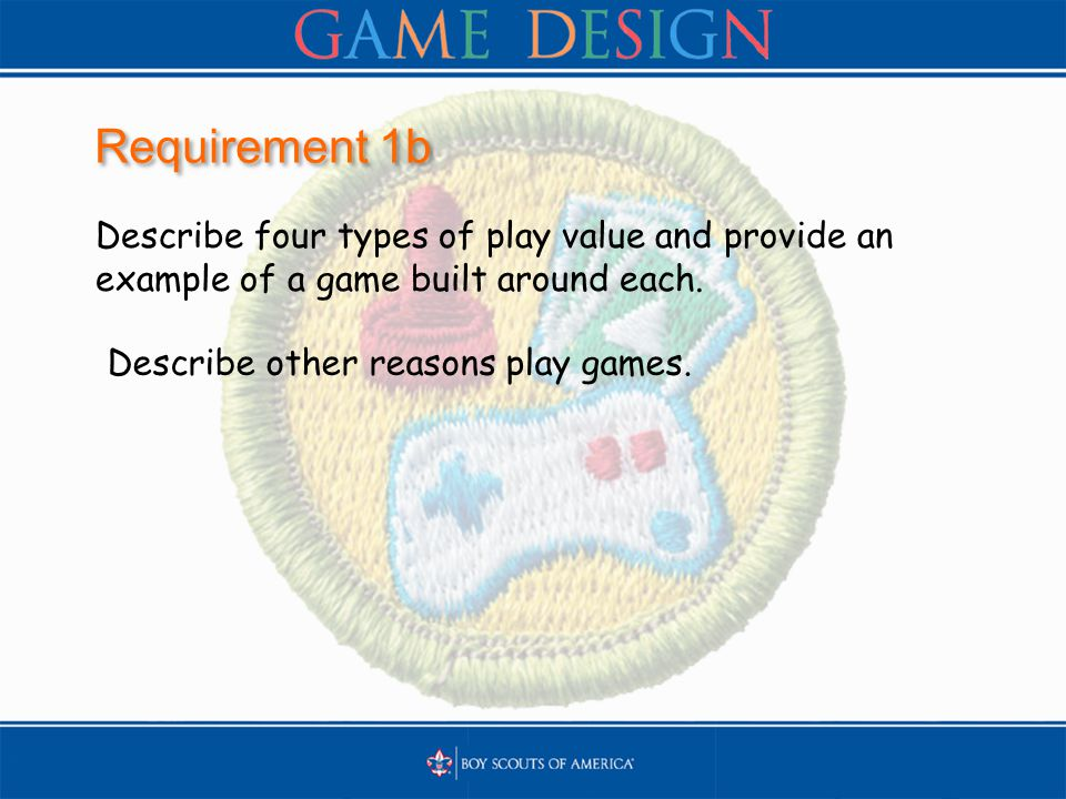 Requirement 1b Describe four types of play value and provide an example of a game built around each. Describe other reasons play games.