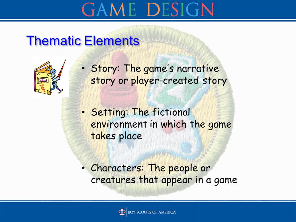Thematic Elements Story: The game's narrative story or player-created story Setting: The fictional environment in which the game takes place Characters: The people or creatures that appear in a game