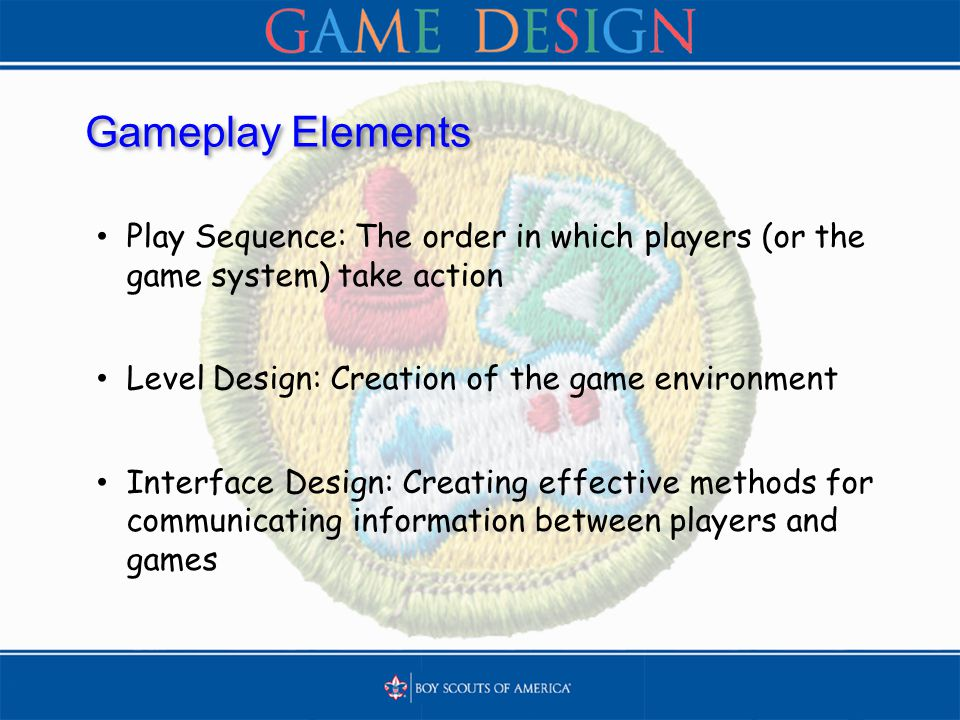 Gameplay Elements Play Sequence: The order in which players (or the game system) take action Level Design: Creation of the game environment Interface