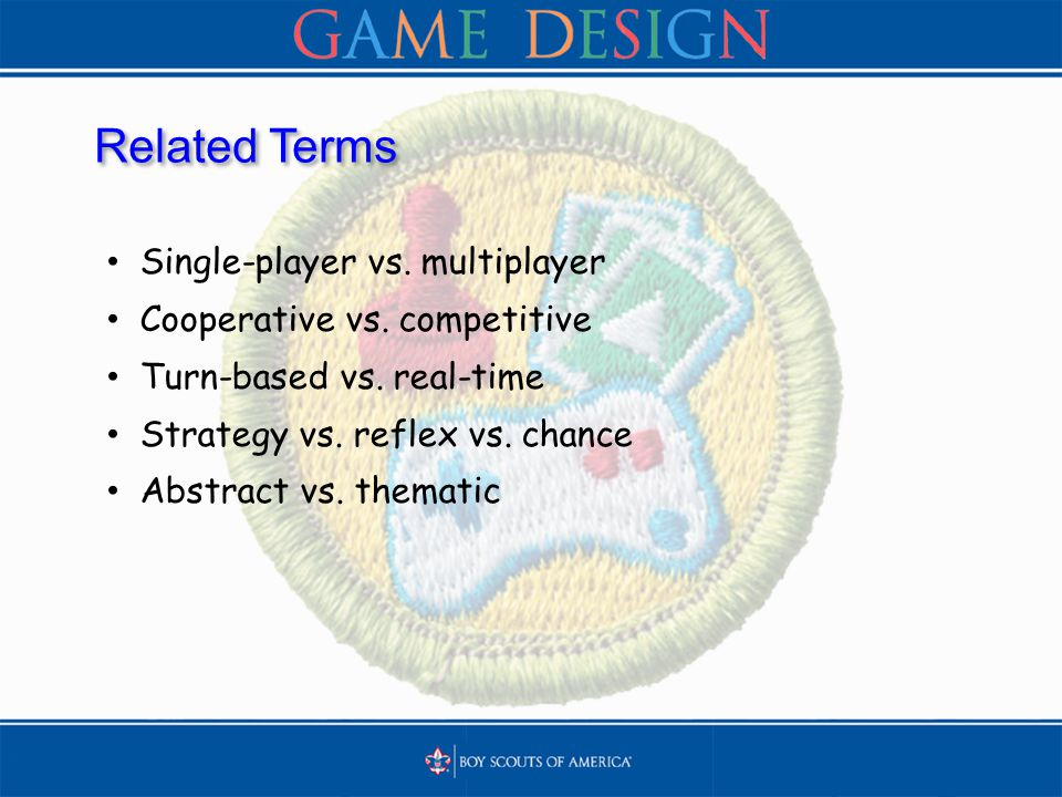 Related Terms Single-player vs. multiplayer Cooperative vs. competitive Turn-based vs. real-time Strategy vs. reflex vs. chance Abstract vs. thematic