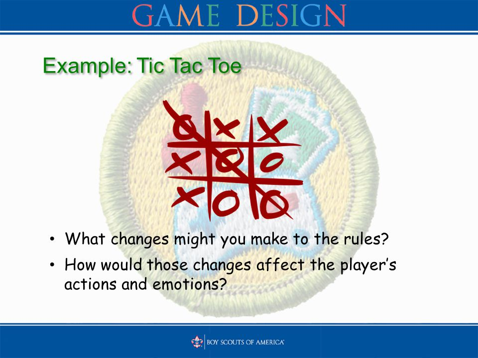Example: Tic Tac Toe What changes might you make to the rules? How would those changes affect the player's actions and emotions?