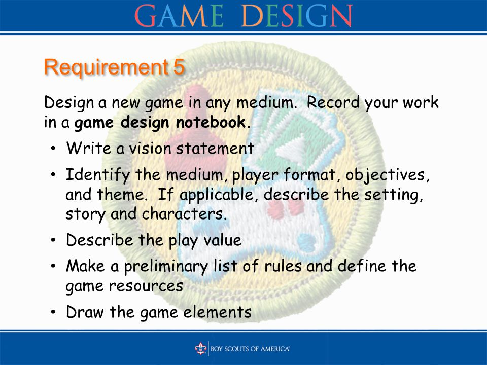 Requirement 5 Design a new game in any medium. Record your work in a game design notebook. Write a vision statement Identify the medium, player format