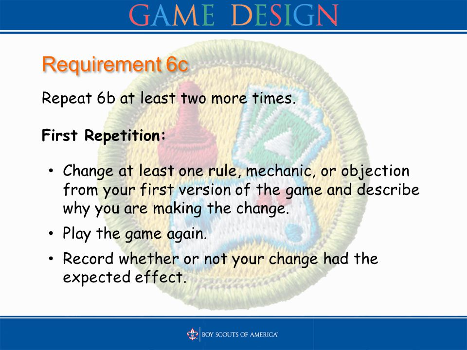 Requirement 6c Repeat 6b at least two more times. First Repetition: Change at least one rule, mechanic, or objection from your first version of the ga