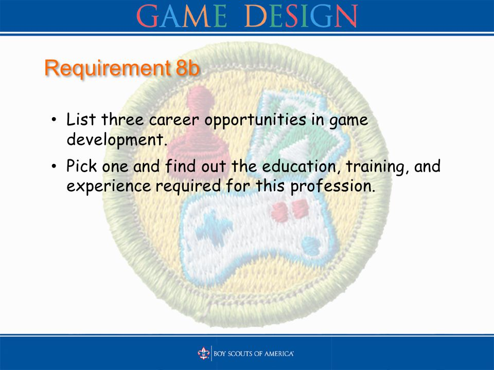 Requirement 8b List three career opportunities in game development. Pick one and find out the education, training, and experience required for this pr