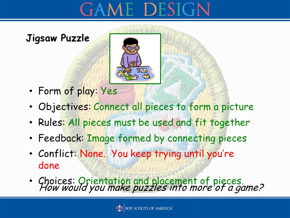 Jigsaw Puzzle Form of play: Yes Objectives: Connect all pieces to form a picture Rules: All pieces must be used and fit together Feedback: Image forme