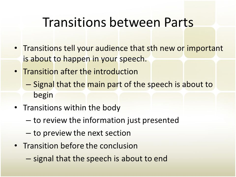 Transitions between Parts Transitions tell your audience that sth new or important is about to happen in your speech.