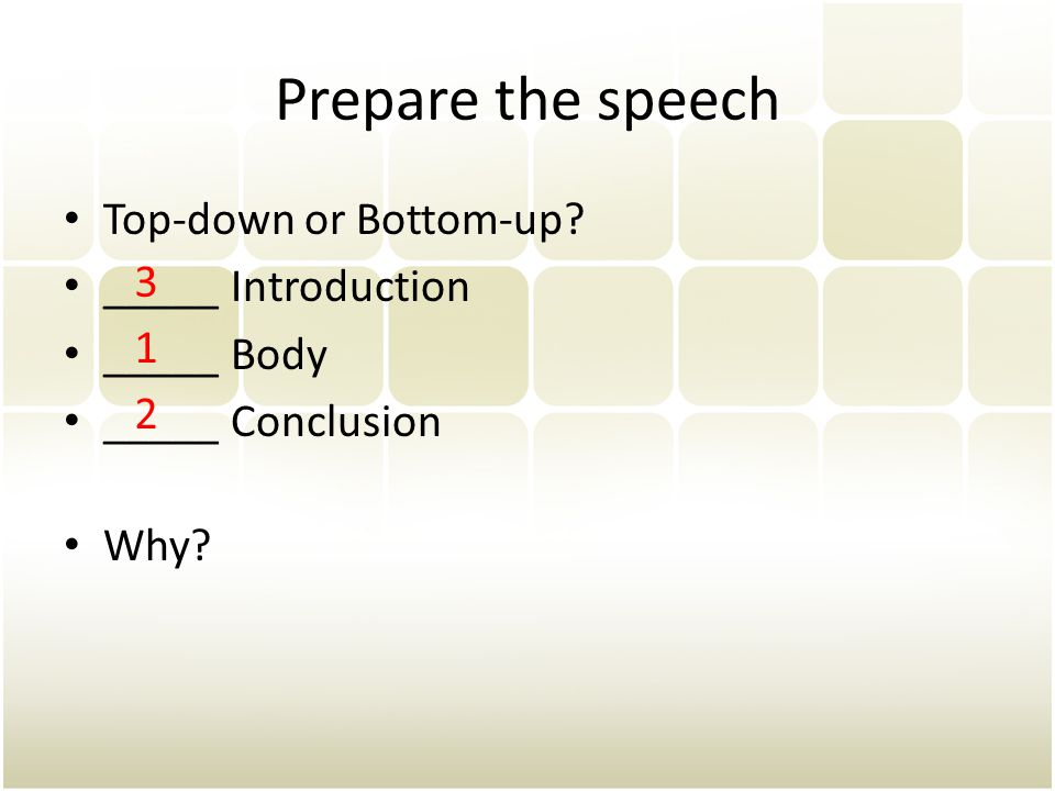 Prepare the speech Top-down or Bottom-up? _____ Introduction _____ Body _____ Conclusion Why? 1 2 3