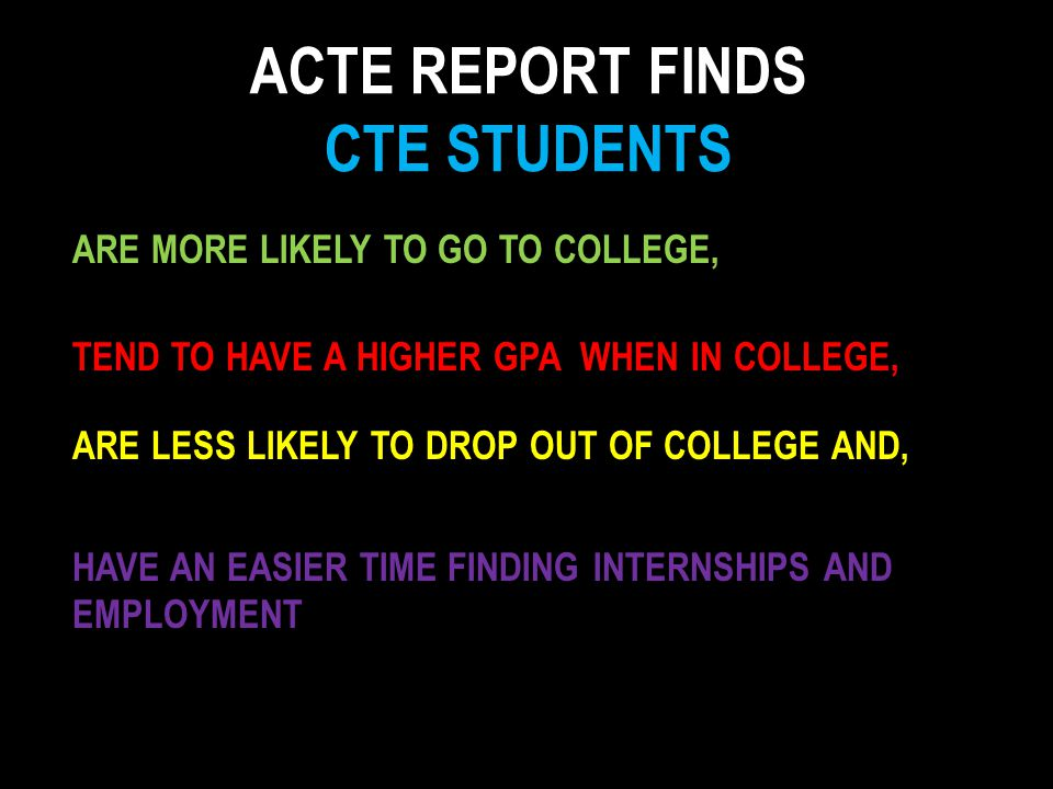 ARE MORE LIKELY TO GO TO COLLEGE, TEND TO HAVE A HIGHER GPA WHEN IN COLLEGE, ARE LESS LIKELY TO DROP OUT OF COLLEGE AND, HAVE AN EASIER TIME FINDING INTERNSHIPS AND EMPLOYMENT ACTE REPORT FINDS CTE STUDENTS