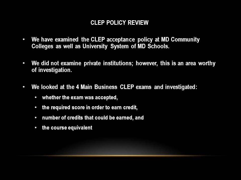 CLEP POLICY REVIEW We have examined the CLEP acceptance policy at MD Community Colleges as well as University System of MD Schools.