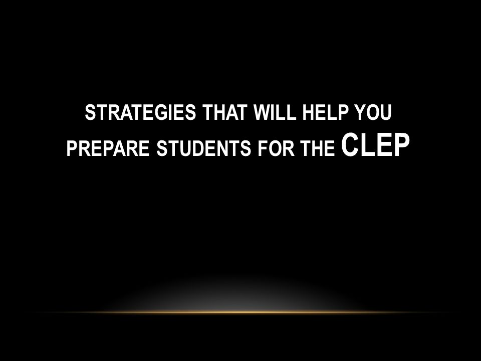STRATEGIES THAT WILL HELP YOU PREPARE STUDENTS FOR THE CLEP