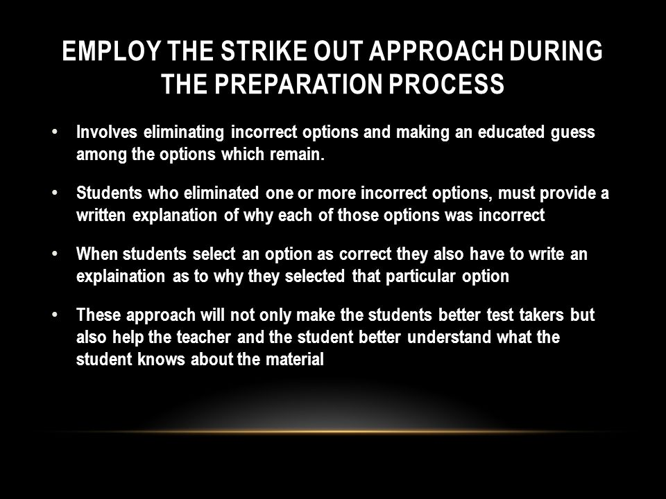 EMPLOY THE STRIKE OUT APPROACH DURING THE PREPARATION PROCESS Involves eliminating incorrect options and making an educated guess among the options which remain.