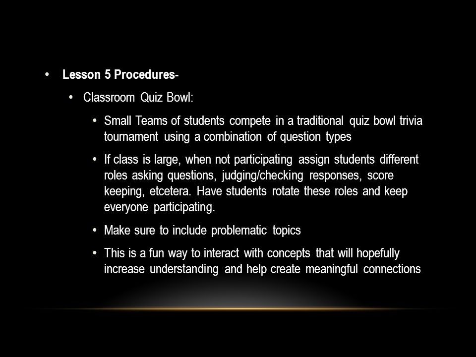 Lesson 5 Procedures- Classroom Quiz Bowl: Small Teams of students compete in a traditional quiz bowl trivia tournament using a combination of question types If class is large, when not participating assign students different roles asking questions, judging/checking responses, score keeping, etcetera.