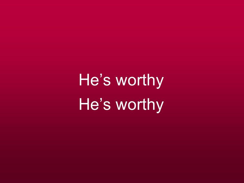 He's worthy