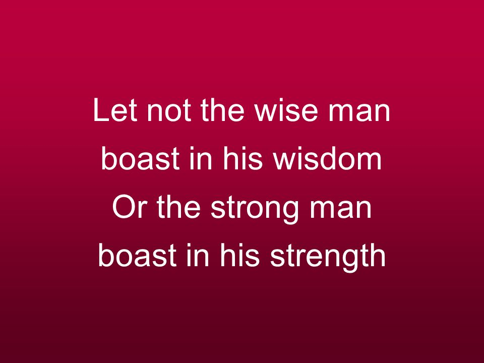 Let not the wise man boast in his wisdom Or the strong man boast in his strength