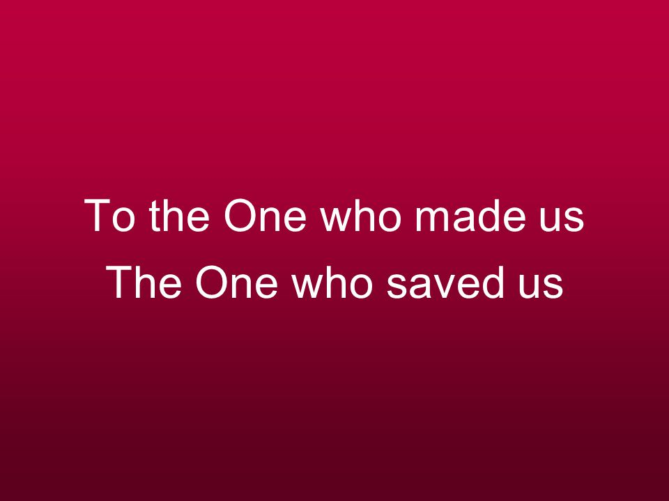 To the One who made us The One who saved us
