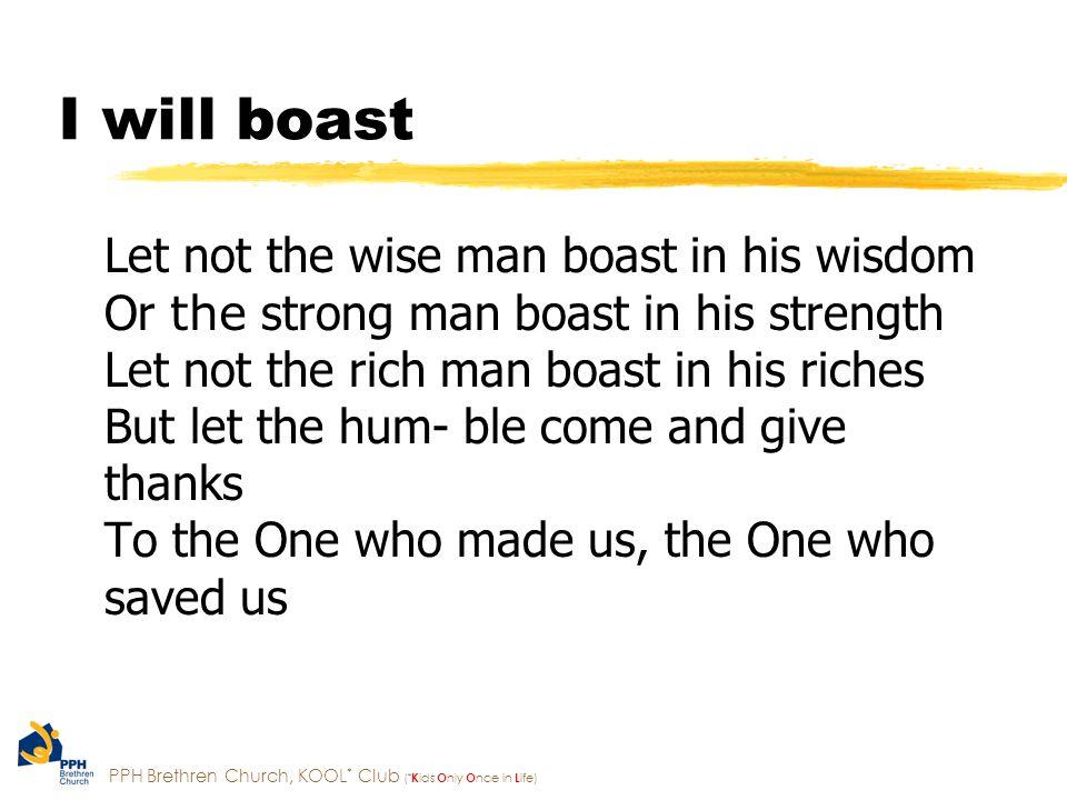PPH Brethren Church, KOOL * Club ( * K ids O nly O nce in L ife) I will boast in the Lord my God I will boast in the One Who s worthy (2x) He s wor- thy