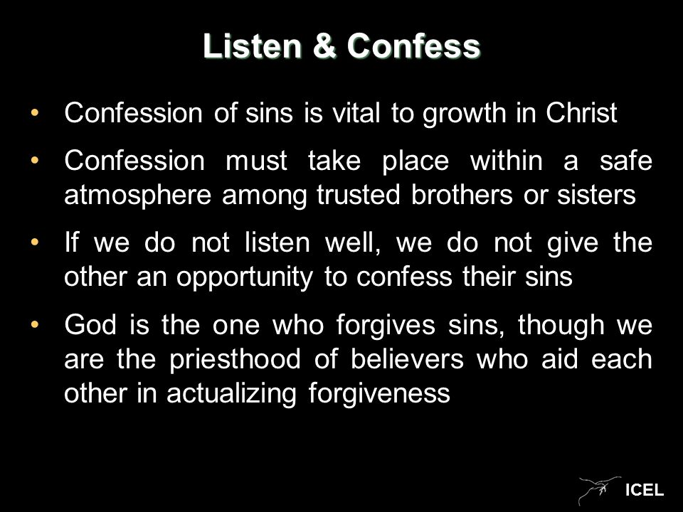 ICEL Listen & Confess Confession of sins is vital to growth in Christ Confession must take place within a safe atmosphere among trusted brothers or sisters If we do not listen well, we do not give the other an opportunity to confess their sins God is the one who forgives sins, though we are the priesthood of believers who aid each other in actualizing forgiveness