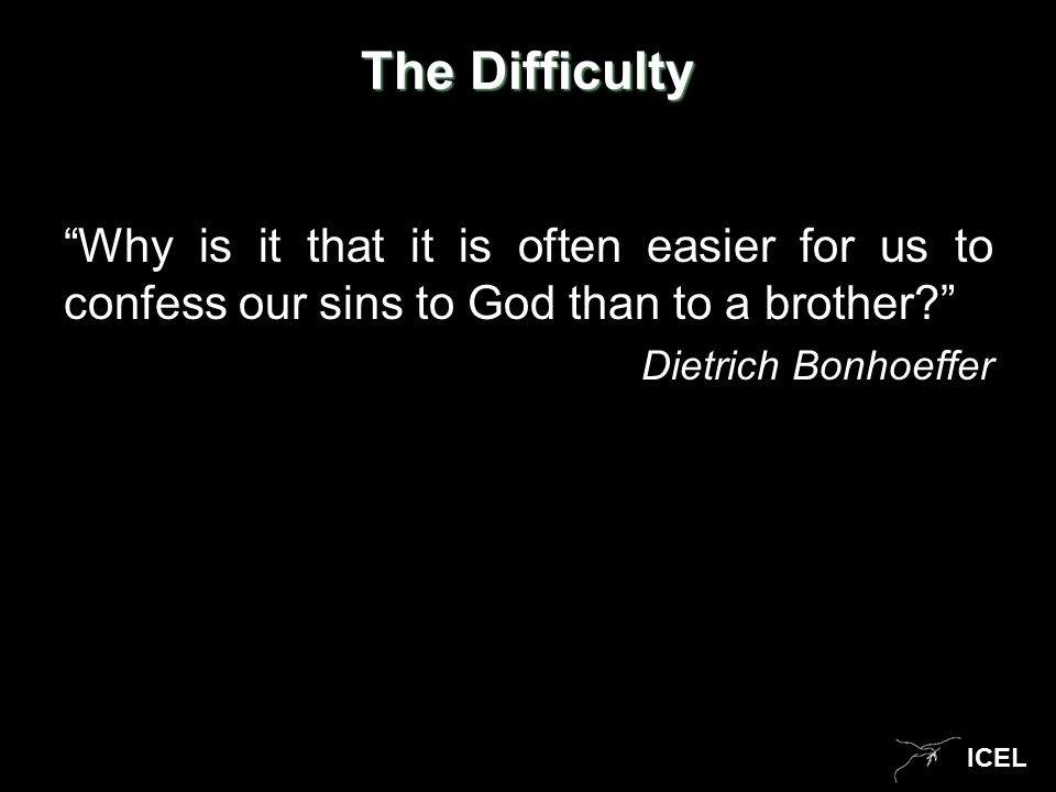 "ICEL The Difficulty ""Why is it that it is often easier for us to confess our sins to God than to a brother?"" Dietrich Bonhoeffer"