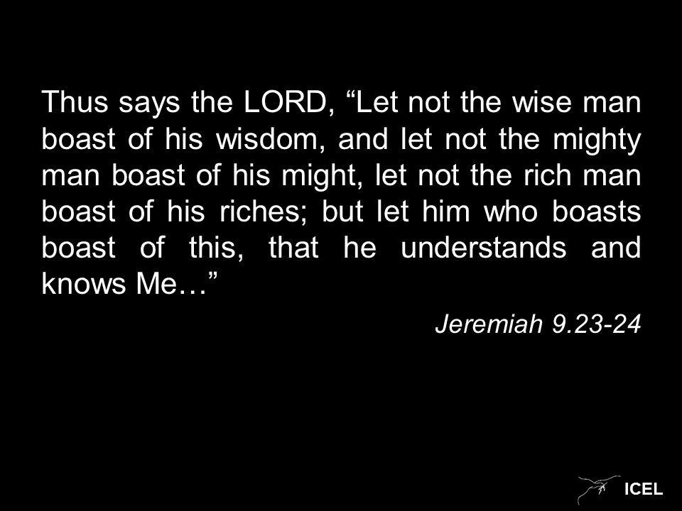 ICEL Thus says the LORD, Let not the wise man boast of his wisdom, and let not the mighty man boast of his might, let not the rich man boast of his riches; but let him who boasts boast of this, that he understands and knows Me… Jeremiah 9.23-24