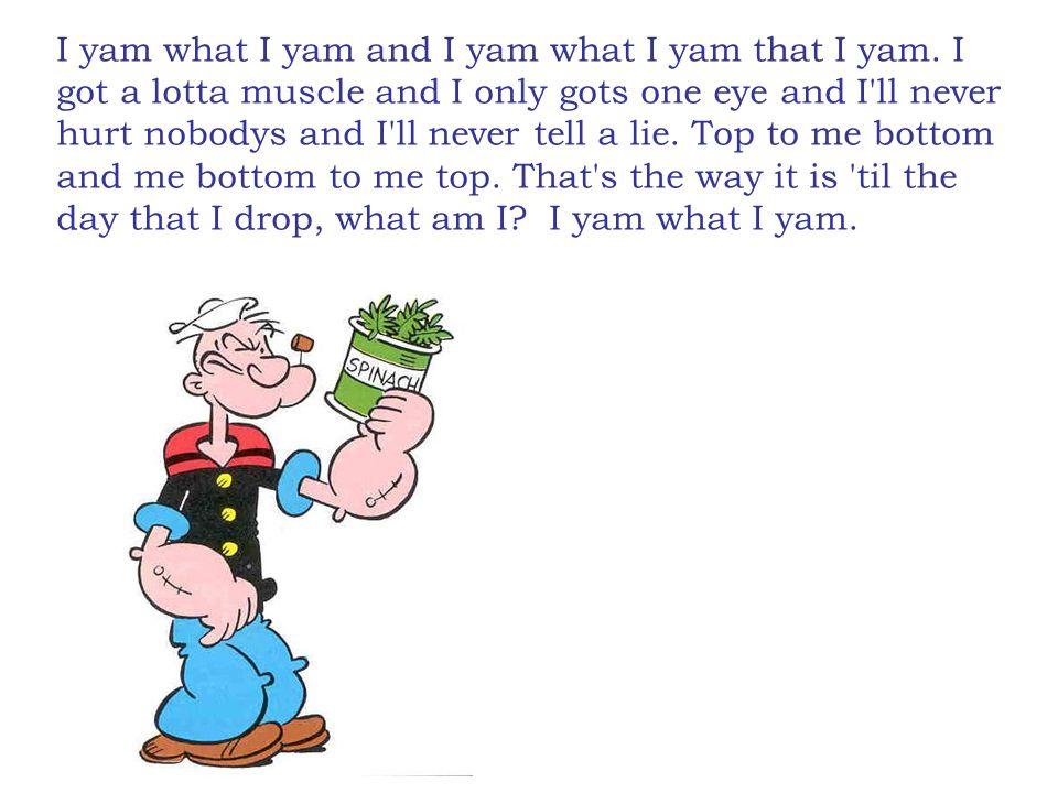 I yam what I yam and I yam what I yam that I yam.