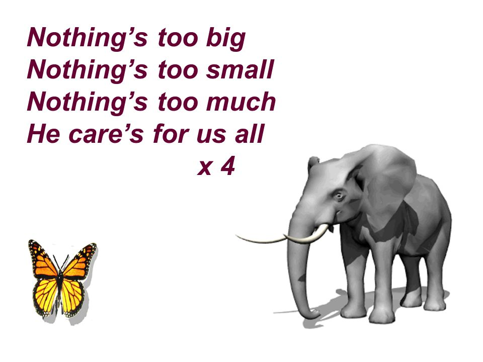 Nothing's too big Nothing's too small Nothing's too much He care's for us all x 4