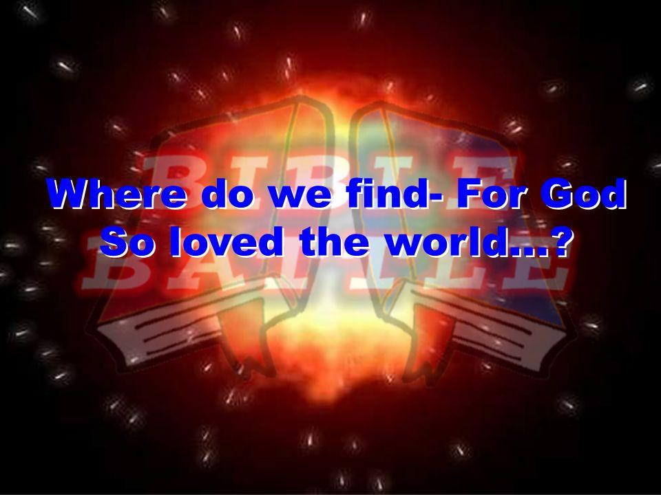 Where do we find- For God So loved the world… Where do we find- For God So loved the world…