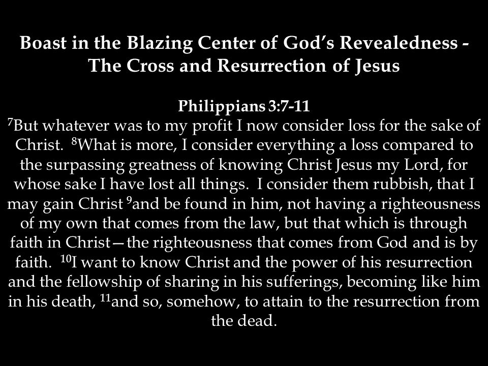 Boast in the Blazing Center of God's Revealedness - The Cross and Resurrection of Jesus Philippians 3:7-11 7 But whatever was to my profit I now consider loss for the sake of Christ.