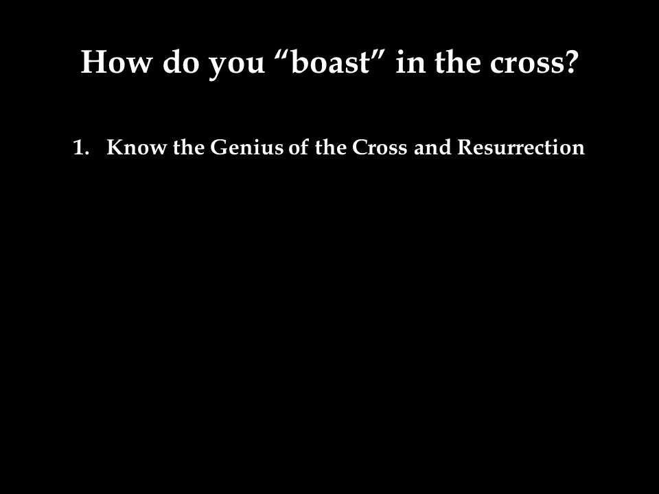 How do you boast in the cross? 1.Know the Genius of the Cross and Resurrection