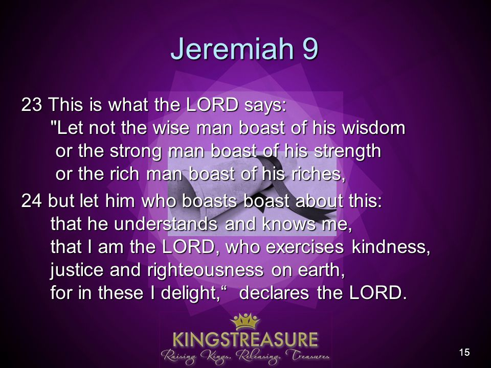 15 Jeremiah 9 23 This is what the LORD says: Let not the wise man boast of his wisdom or the strong man boast of his strength or the rich man boast of his riches, 24 but let him who boasts boast about this: that he understands and knows me, that I am the LORD, who exercises kindness, justice and righteousness on earth, for in these I delight, declares the LORD.