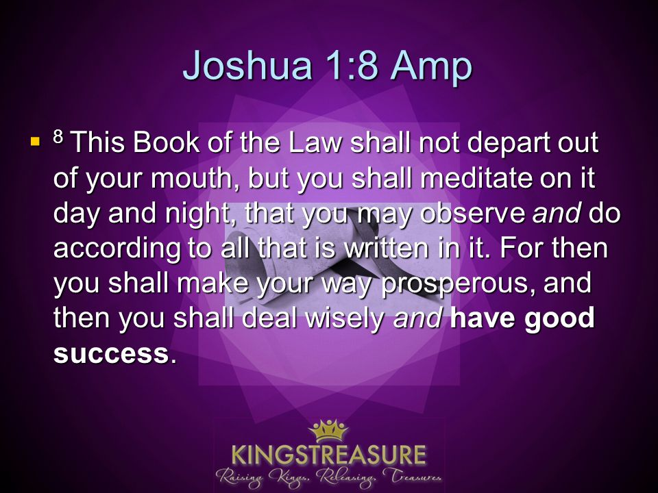 Joshua 1:8 Amp  8 This Book of the Law shall not depart out of your mouth, but you shall meditate on it day and night, that you may observe and do according to all that is written in it.