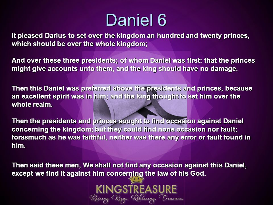 Daniel 6 It pleased Darius to set over the kingdom an hundred and twenty princes, which should be over the whole kingdom; And over these three presidents; of whom Daniel was first: that the princes might give accounts unto them, and the king should have no damage.