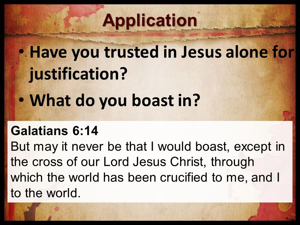 Application Have you trusted in Jesus alone for justification.
