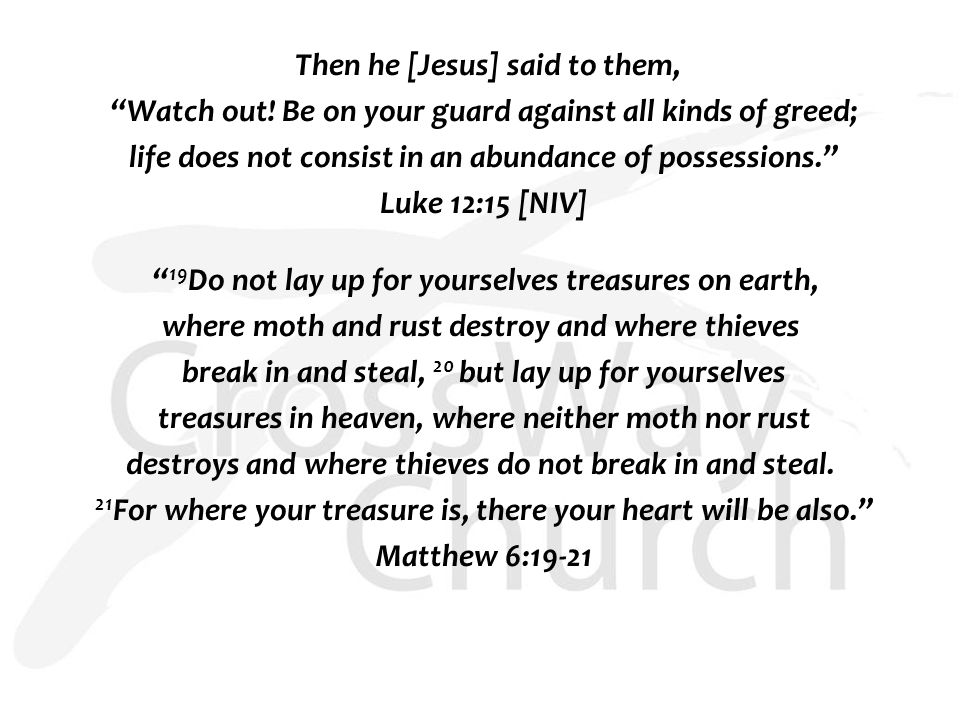 "Then he [Jesus] said to them, ""Watch out! Be on your guard against all kinds of greed; life does not consist in an abundance of possessions."" Luke 12:"