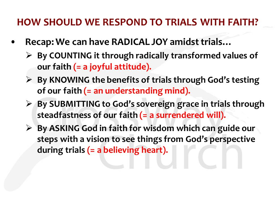 HOW SHOULD WE RESPOND TO TRIALS WITH FAITH? Recap: We can have RADICAL JOY amidst trials…  By COUNTING it through radically transformed values of our