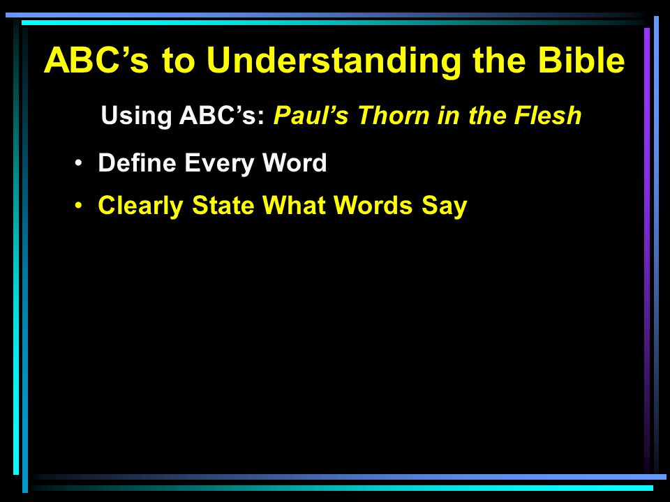 ABC's to Understanding the Bible Using ABC's: Paul's Thorn in the Flesh Define Every Word Clearly State What Words Say