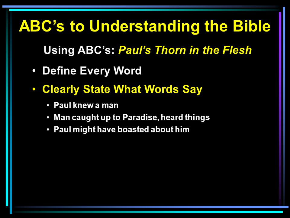 ABC's to Understanding the Bible Using ABC's: Paul's Thorn in the Flesh Define Every Word Clearly State What Words Say Paul knew a man Man caught up to Paradise, heard things Paul might have boasted about him