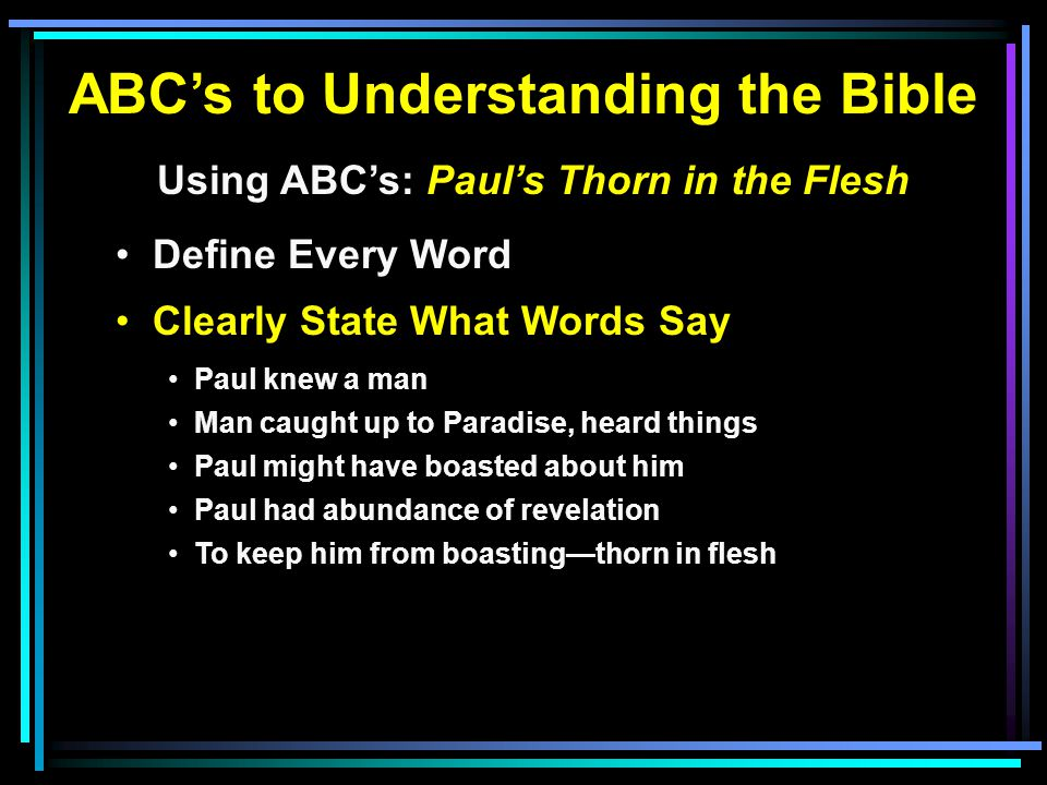 ABC's to Understanding the Bible Using ABC's: Paul's Thorn in the Flesh Define Every Word Clearly State What Words Say Paul knew a man Man caught up to Paradise, heard things Paul might have boasted about him Paul had abundance of revelation To keep him from boasting—thorn in flesh