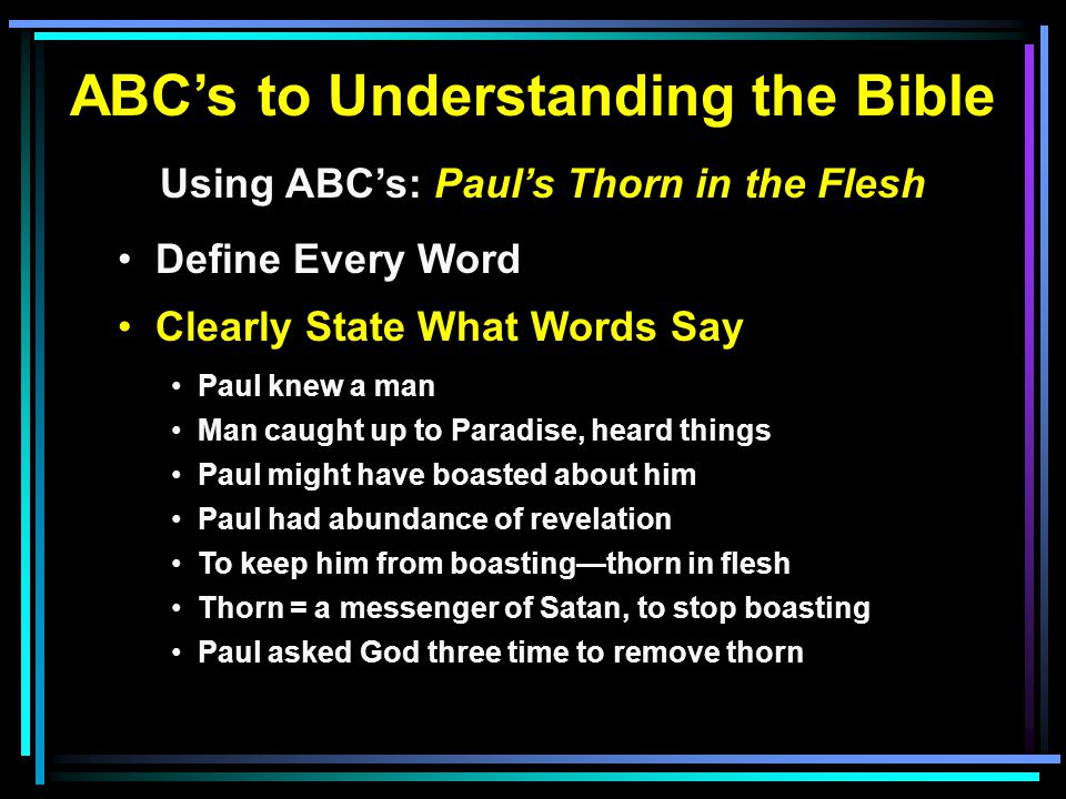 ABC's to Understanding the Bible Using ABC's: Paul's Thorn in the Flesh Define Every Word Clearly State What Words Say Paul knew a man Man caught up to Paradise, heard things Paul might have boasted about him Paul had abundance of revelation To keep him from boasting—thorn in flesh Thorn = a messenger of Satan, to stop boasting Paul asked God three time to remove thorn
