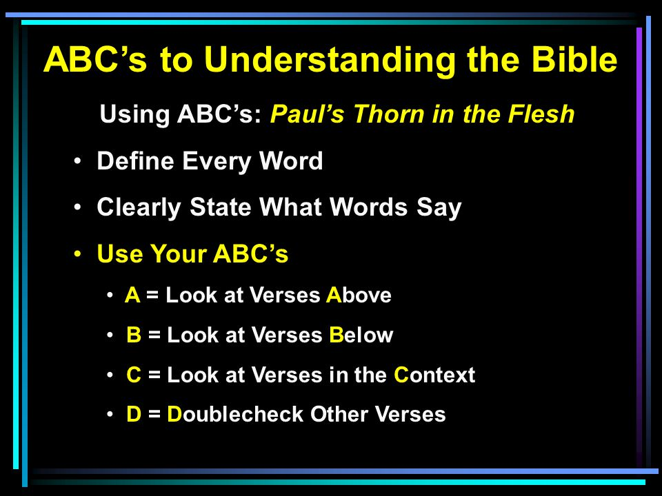 ABC's to Understanding the Bible Using ABC's: Paul's Thorn in the Flesh Define Every Word Clearly State What Words Say Use Your ABC's A = Look at Verses Above B = Look at Verses Below C = Look at Verses in the Context D = Doublecheck Other Verses