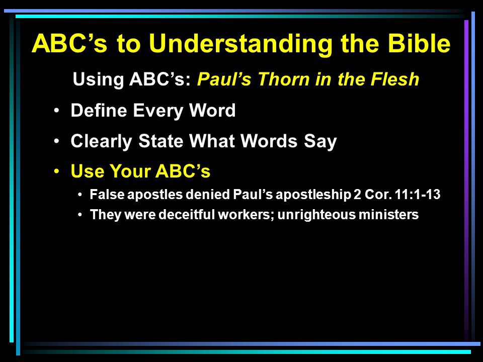 ABC's to Understanding the Bible Using ABC's: Paul's Thorn in the Flesh Define Every Word Clearly State What Words Say Use Your ABC's False apostles denied Paul's apostleship 2 Cor.